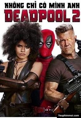 Deadpool 2 – Không Chỉ Có Mình Anh
